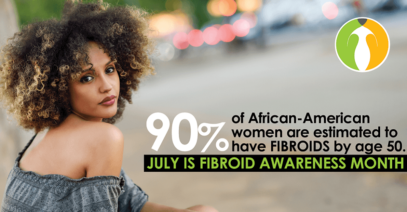 FIBROIDS FAST FACTS! July Is Fibroids Awareness Month