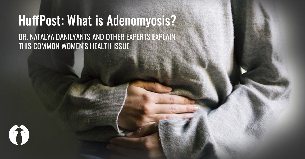 HuffPost | Dr. Danilyants Explains Adenomyosis